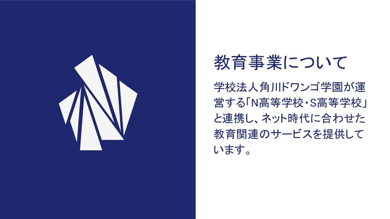教育事業について 学校法人角川ドワンゴ学園が運 営する「N高等学校」と連携し、 ネット時代に合...