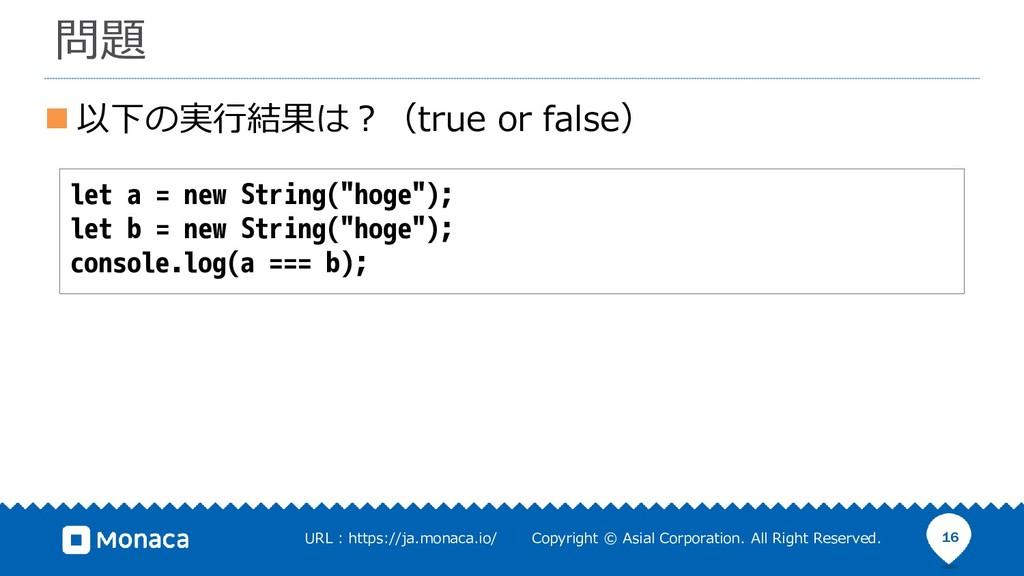 ◼ 以下の実行結果は?(true or false) 16 問題 let a = new St...