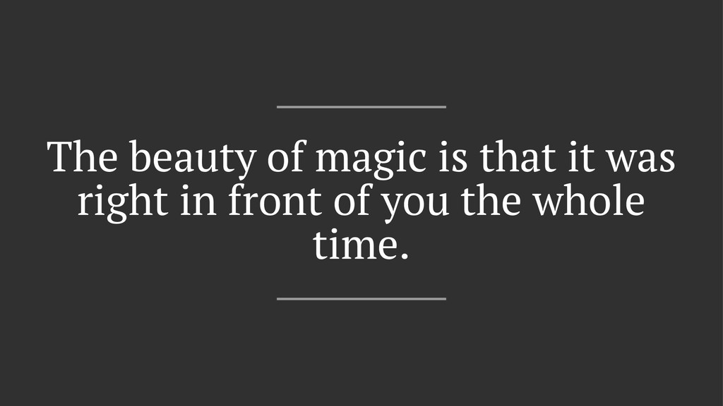 The beauty of magic is that it was right in fro...
