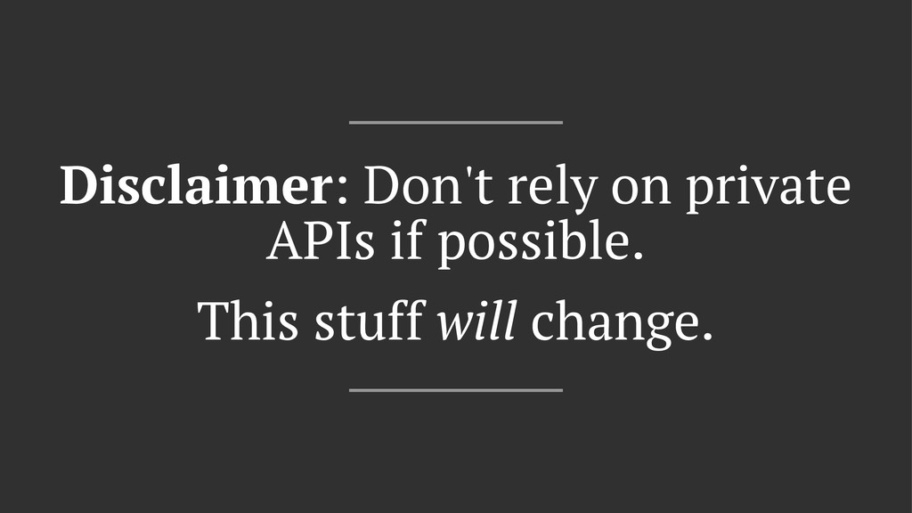 Disclaimer: Don't rely on private APIs if possi...