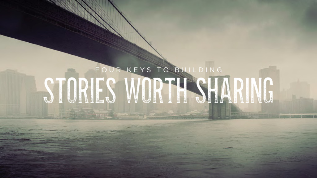 STORIES WORTH SHARING F O U R K E Y S T O B U I...