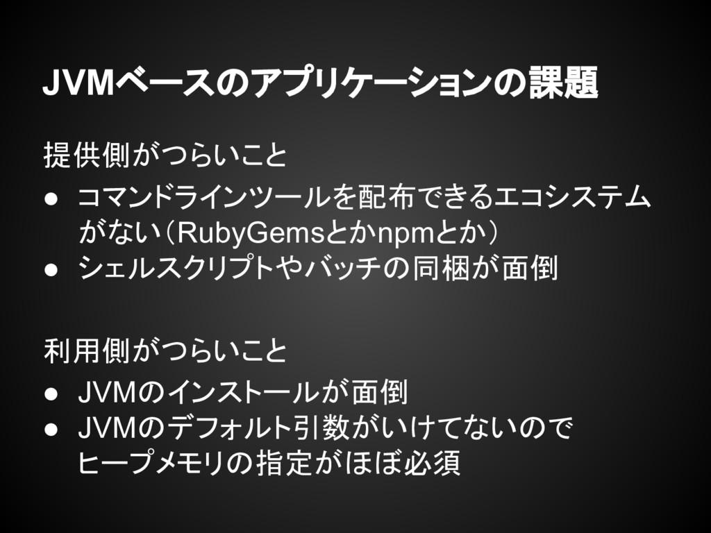 JVMベースのアプリケーションの課題 提供側がつらいこと ● コマンドラインツールを配布できる...