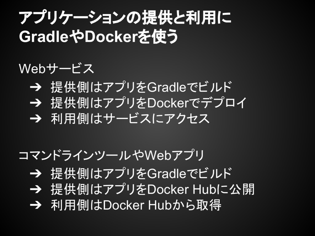 アプリケーションの提供と利用に GradleやDockerを使う Webサービス ➔ 提供側は...
