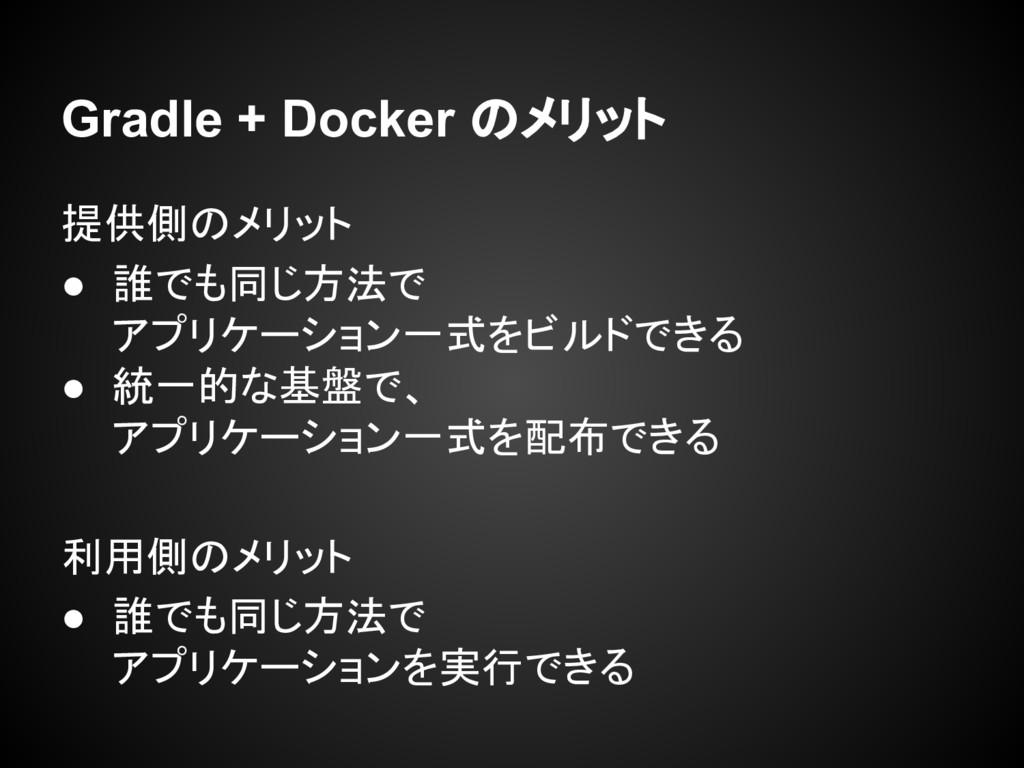 Gradle + Docker のメリット 提供側のメリット ● 誰でも同じ方法で アプリケー...