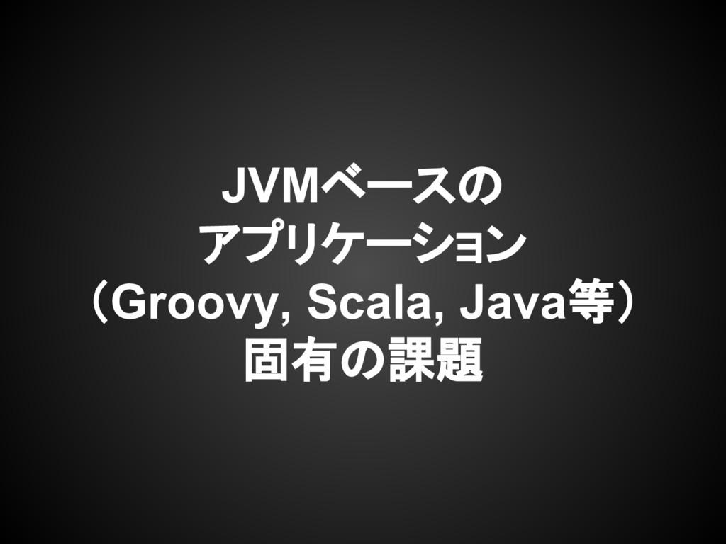 JVMベースの アプリケーション (Groovy, Scala, Java等) 固有の課題