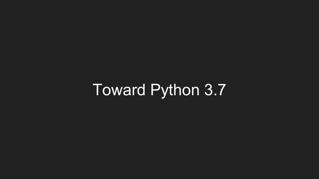 Toward Python 3.7