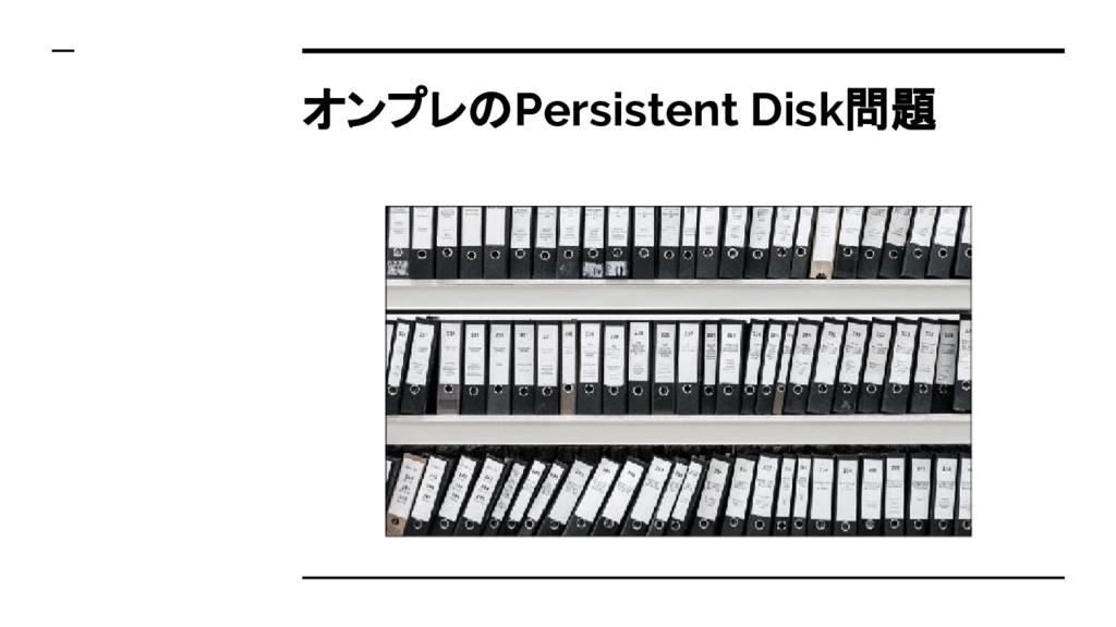 オンプレのPersistent Disk問題