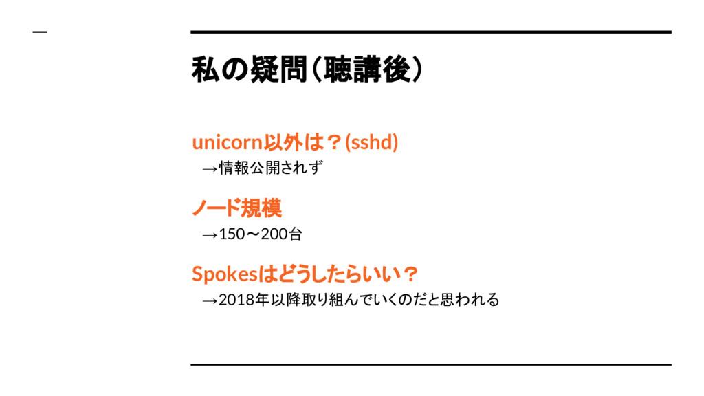 私の疑問(聴講後) unicorn以外は?(sshd)  →情報公開されず ノード規模  →1...
