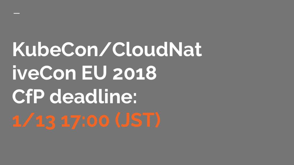 KubeCon/CloudNat iveCon EU 2018 CfP deadline: 1...
