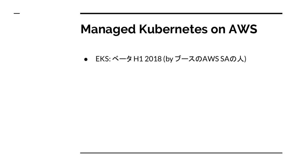 Managed Kubernetes on AWS ● EKS: ベータ H1 2018 (b...