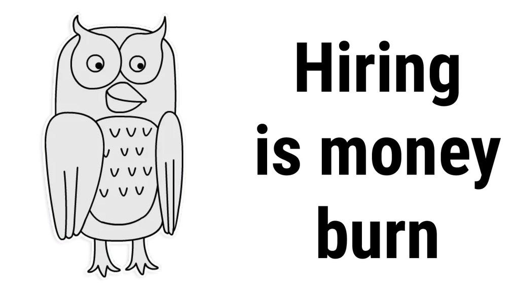 Hiring is money burn
