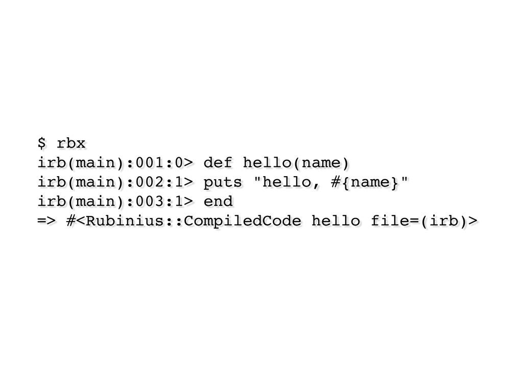 $ rbx irb(main):001:0> def hello(name) irb(main...