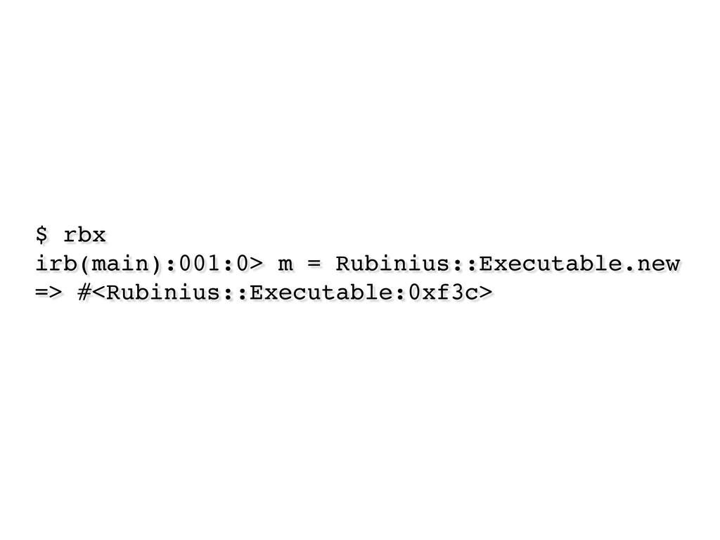 $ rbx irb(main):001:0> m = Rubinius::Executable...