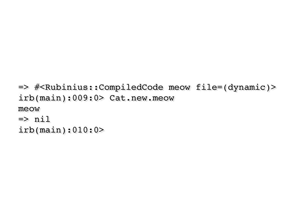 => #<Rubinius::CompiledCode meow file=(dynamic)...