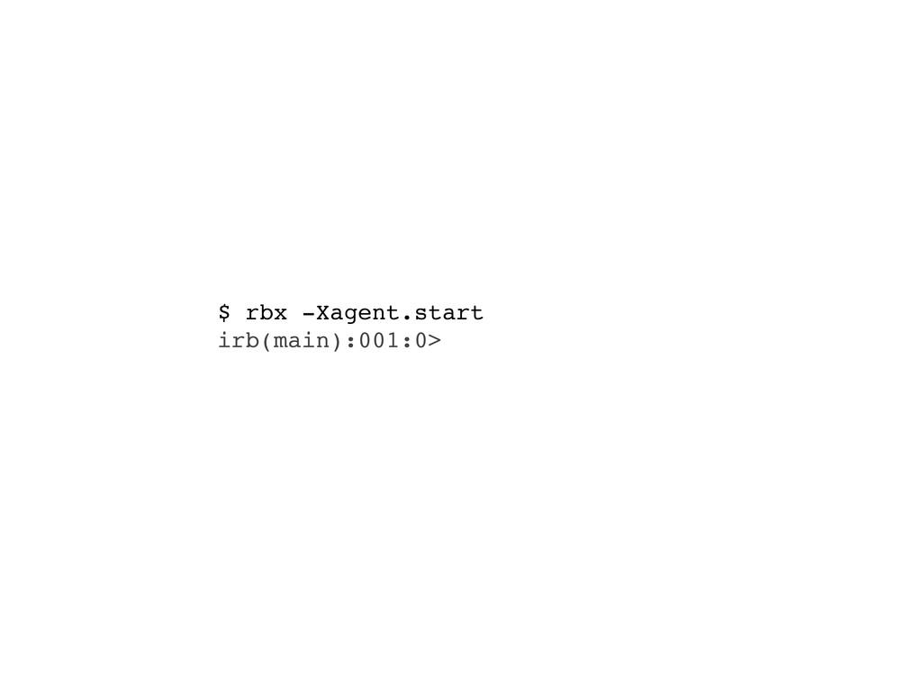 $ rbx -Xagent.start irb(main):001:0>