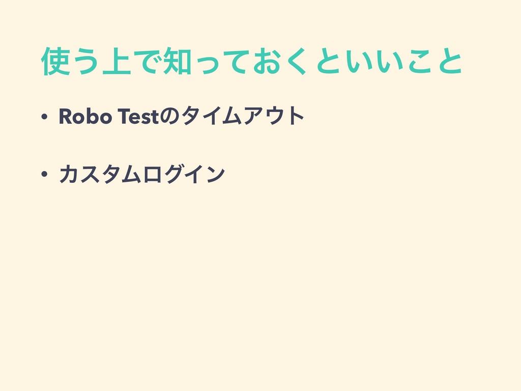 ͏্Ͱ͓ͬͯ͘ͱ͍͍͜ͱ • Robo TestͷλΠϜΞτ • ΧελϜϩάΠϯ