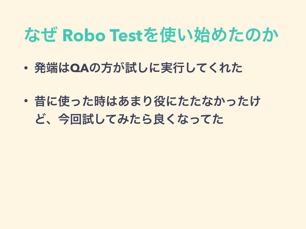 ͳͥ Robo TestΛ͍Ίͨͷ͔ • ൃQAͷํ͕ࢼ͠ʹ࣮ߦͯ͘͠Εͨ • ੲʹ...