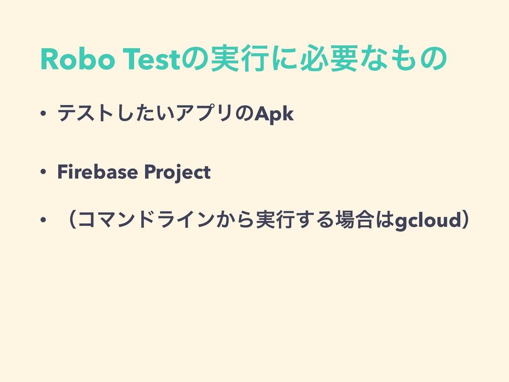 Robo Testͷ࣮ߦʹඞཁͳͷ • ςετ͍ͨ͠ΞϓϦͷApk • Firebase P...