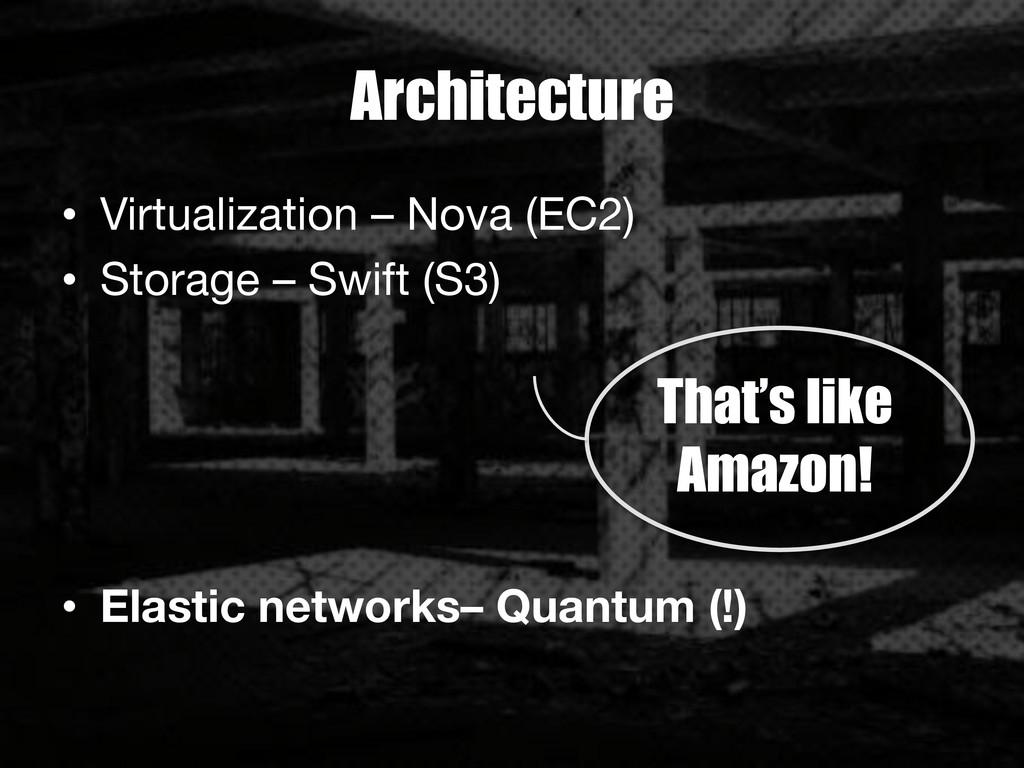 Architecture • Virtualization – Nova (EC2) •...