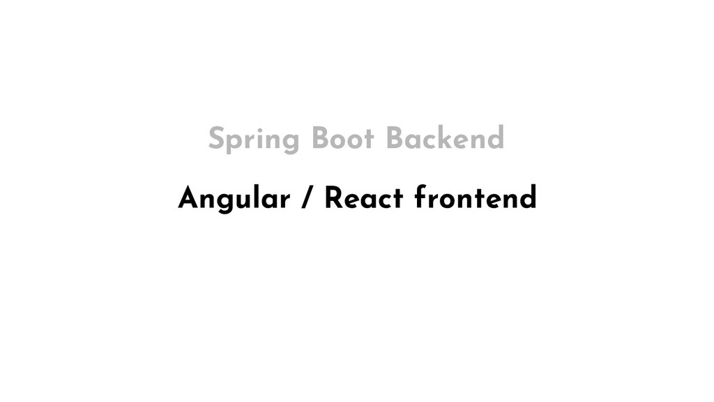 Angular / React frontend Spring Boot Backend