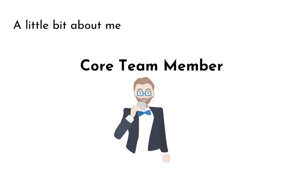 A little bit about me Core Team Member