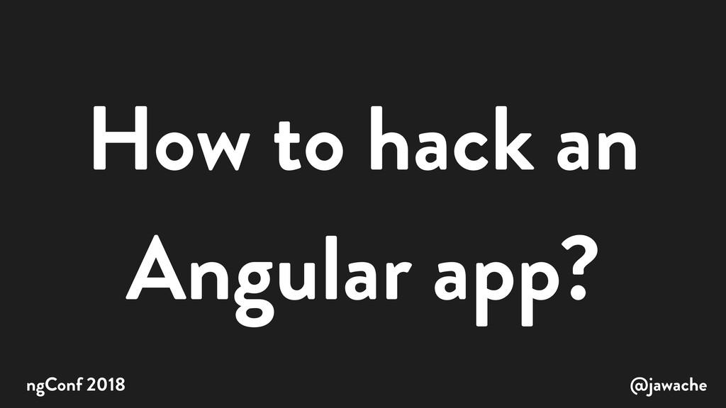 How to hack an Angular app? @jawache ngConf 2018
