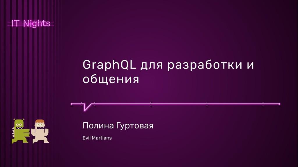 GraphQL для разработки и общения Полина Гуртова...