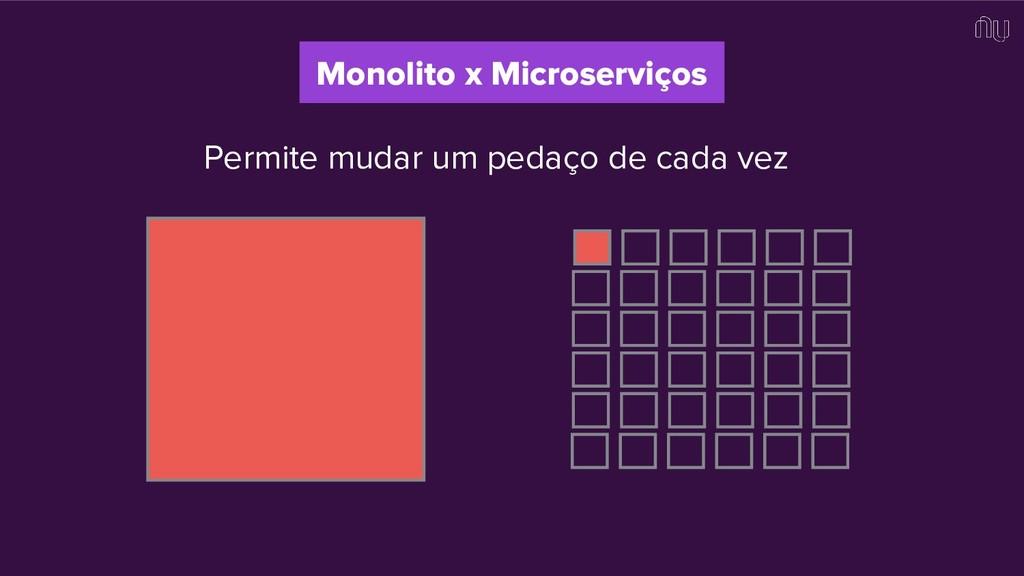 Permite mudar um pedaço de cada vez Monolito x ...