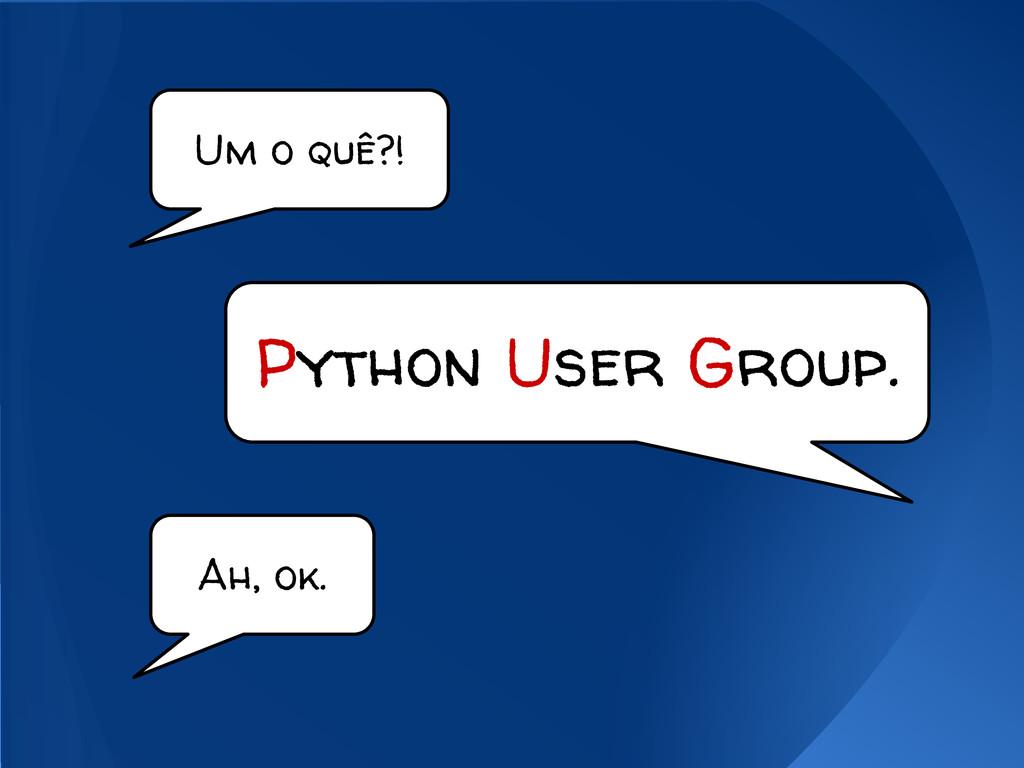 Um o quê?! Ah, ok. Python User Group.