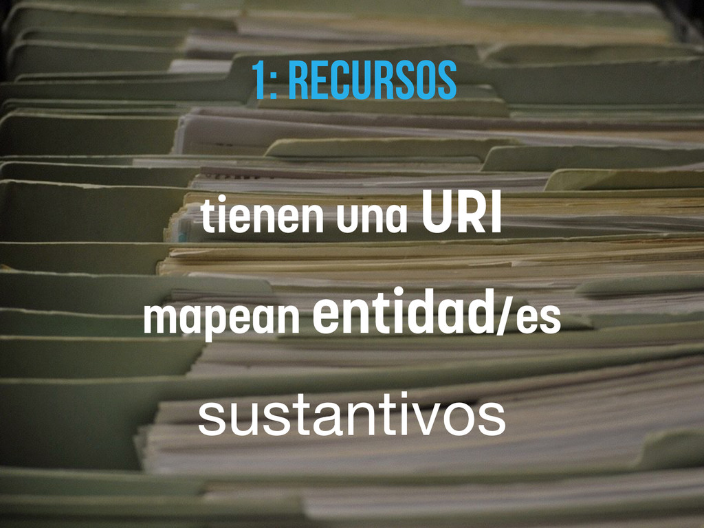 1: RECURSOS tienen una URI mapean entidad/es su...