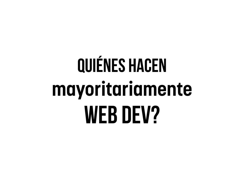 Quiénes hacen mayoritariamente Web dev?
