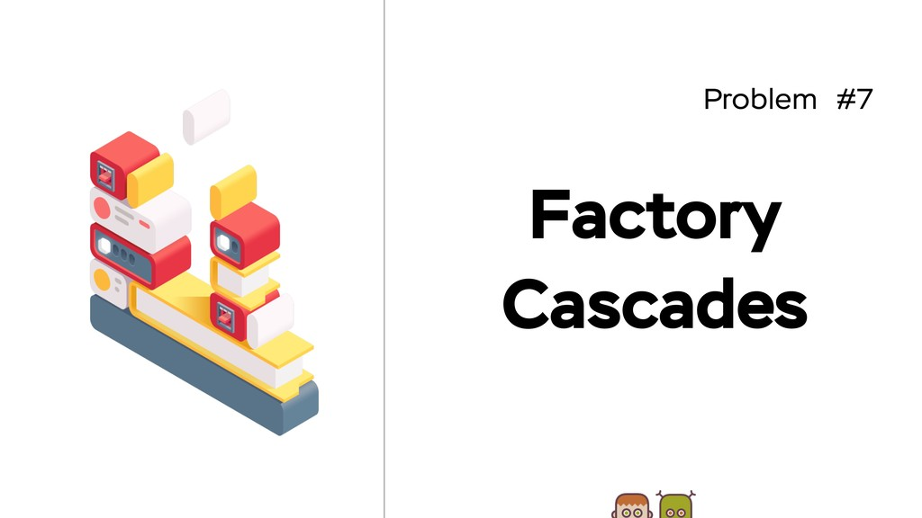 Problem #7 Factory Cascades