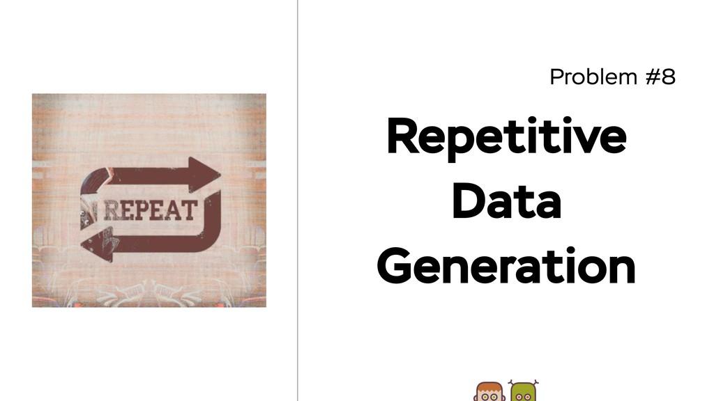 Problem #8 Repetitive Data Generation