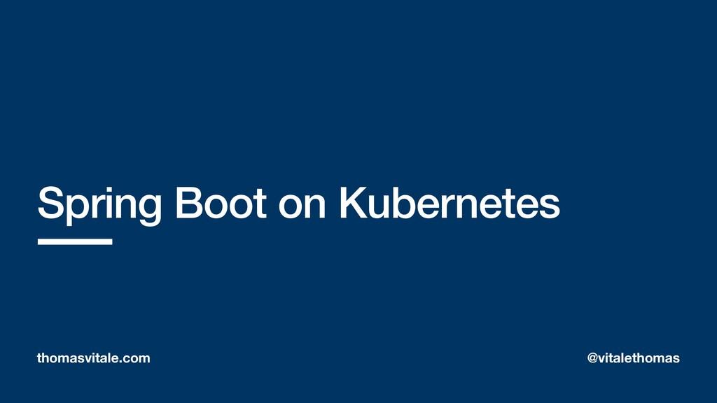Spring Boot on Kubernetes thomasvitale.com @vit...