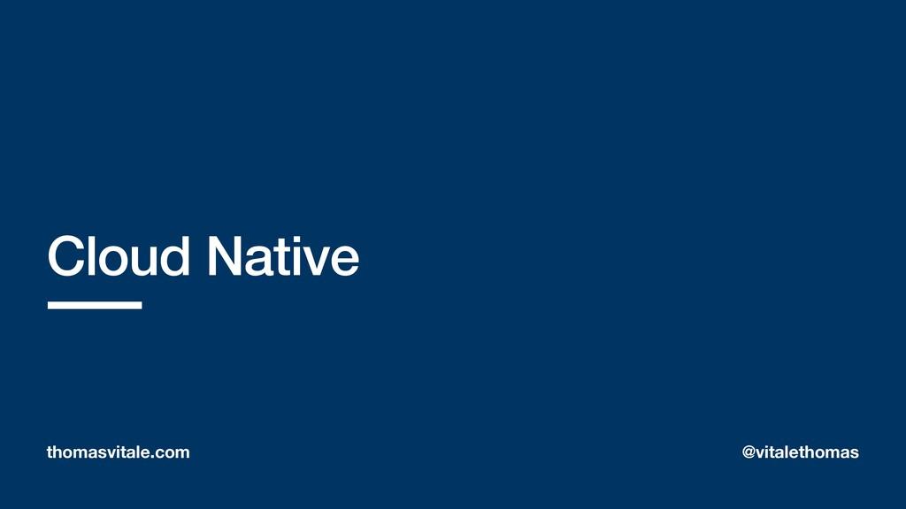 Cloud Native thomasvitale.com @vitalethomas