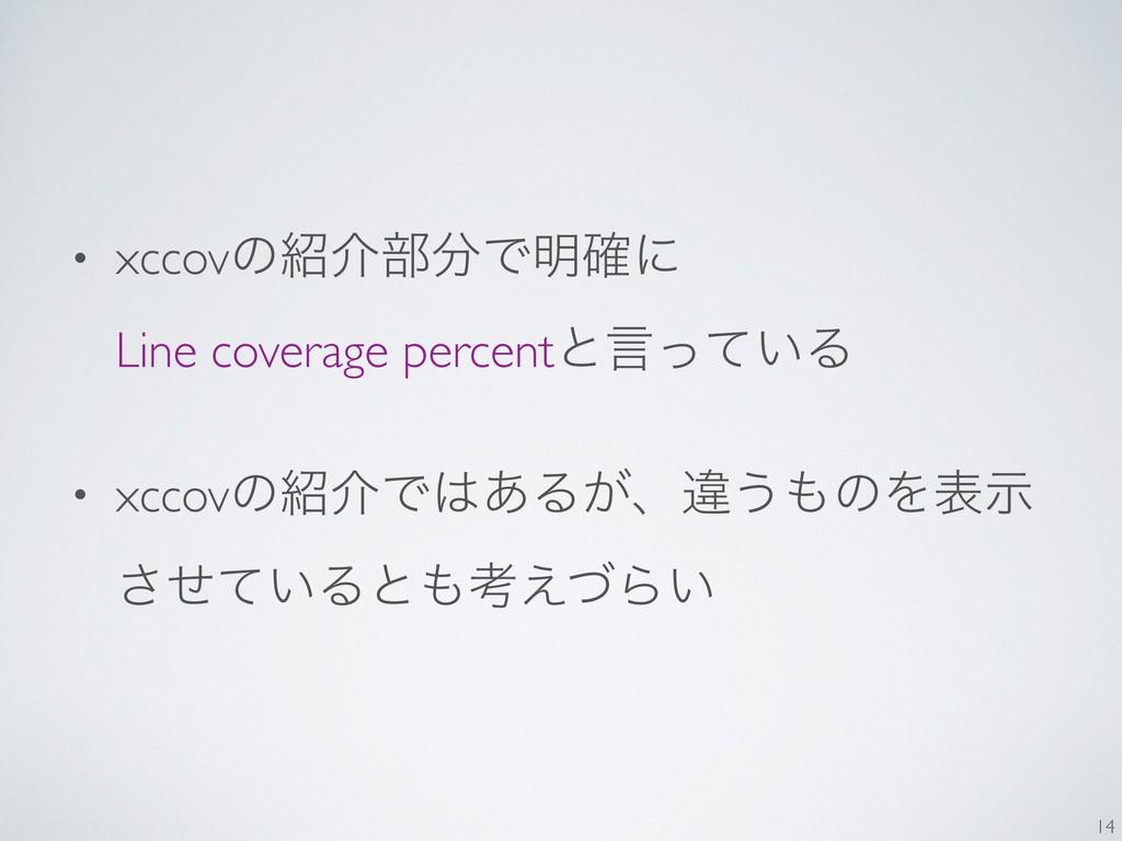 • xccovͷհ෦Ͱ໌֬ʹ Line coverage percentͱݴ͍ͬͯΔ •...