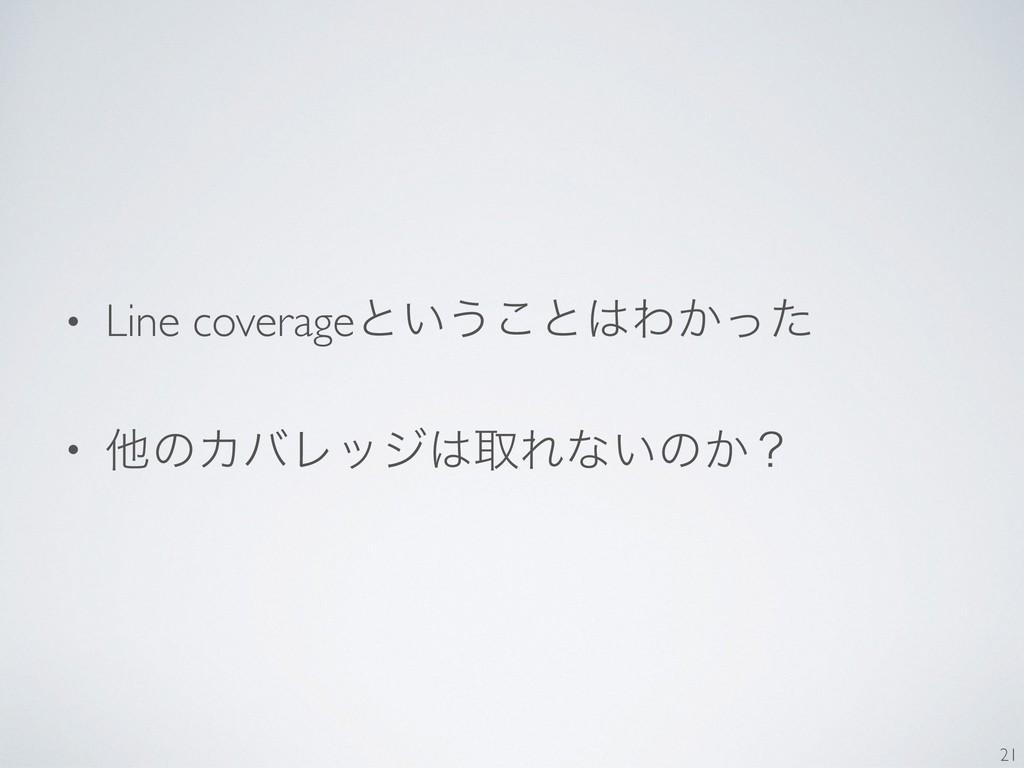 • Line coverageͱ͍͏͜ͱΘ͔ͬͨ • ଞͷΧόϨοδऔΕͳ͍ͷ͔ʁ 21
