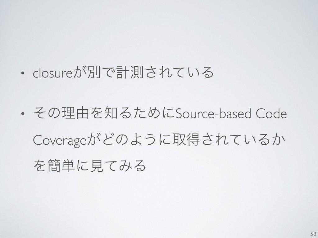 • closure͕ผͰܭଌ͞Ε͍ͯΔ • ͦͷཧ༝ΛΔͨΊʹSource-based Co...