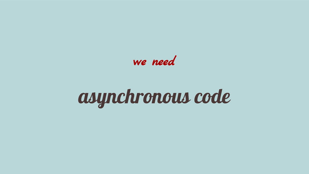 we need asynchronous code