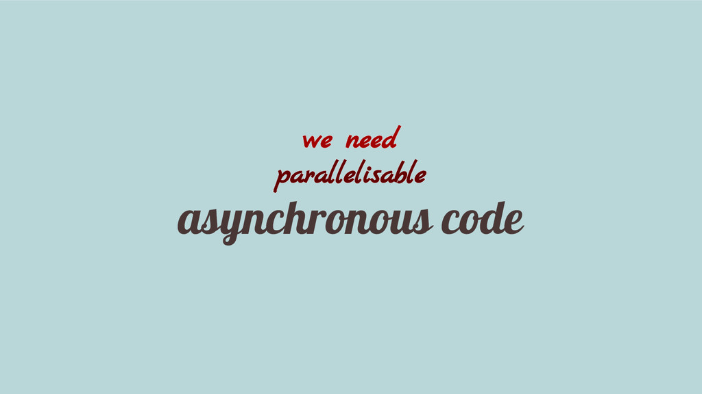 we need parallelisable asynchronous code
