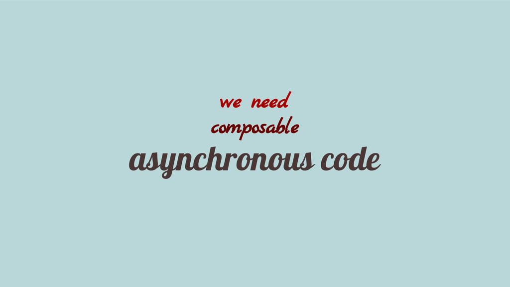 we need composable asynchronous code