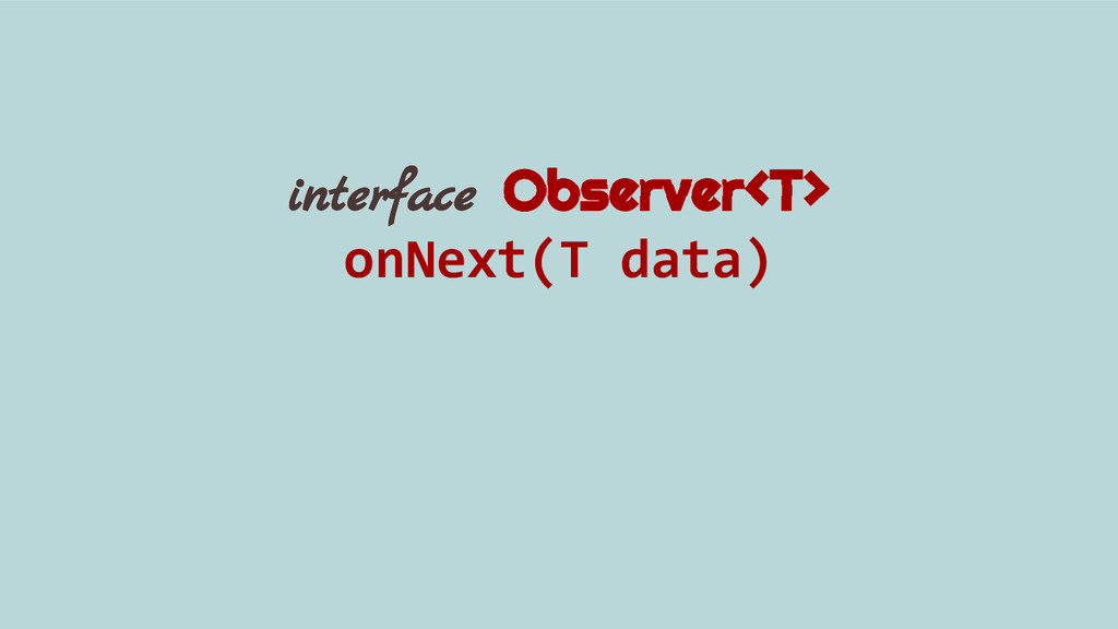 interface Observer<T> onNext(T data)