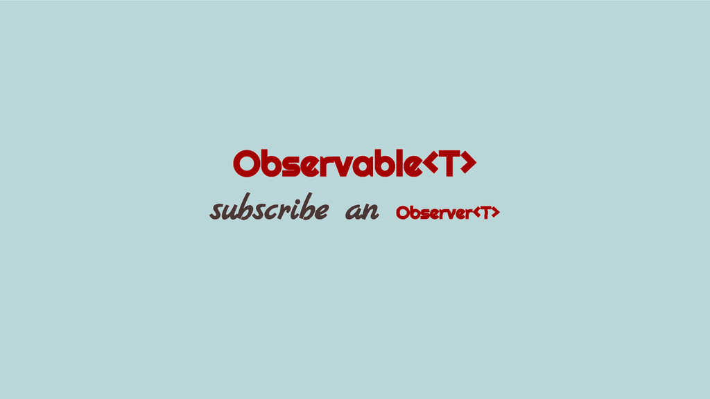 Observable<T> subscribe an Observer<T>