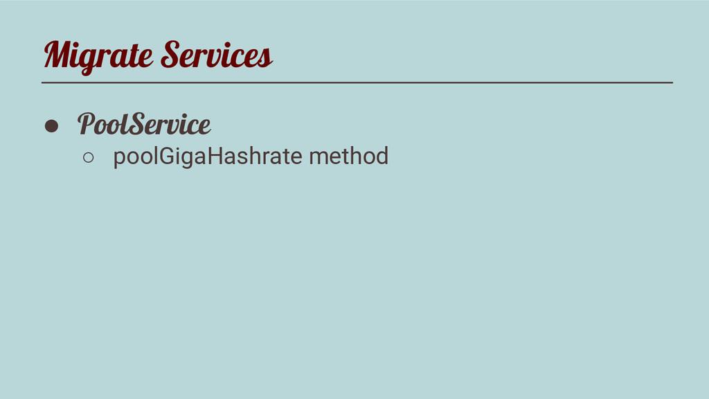 Migrate Services ● PoolService ○ poolGigaHashra...