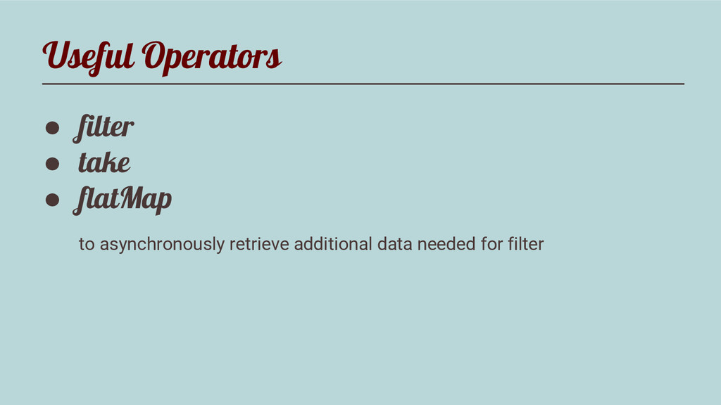Useful Operators ● filter ● take ● flatMap to a...