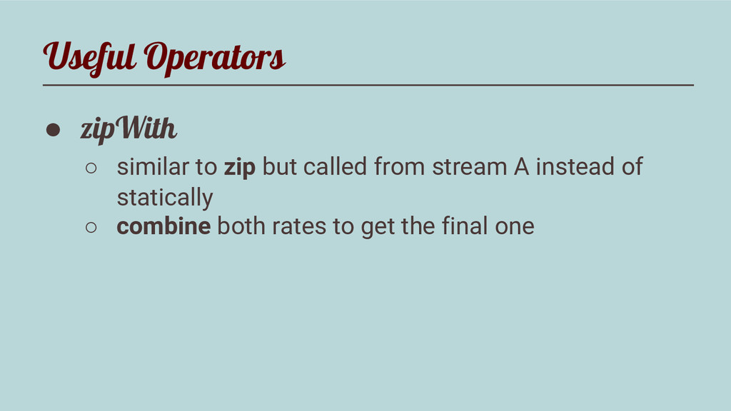 Useful Operators ● zipWith ○ similar to zip but...