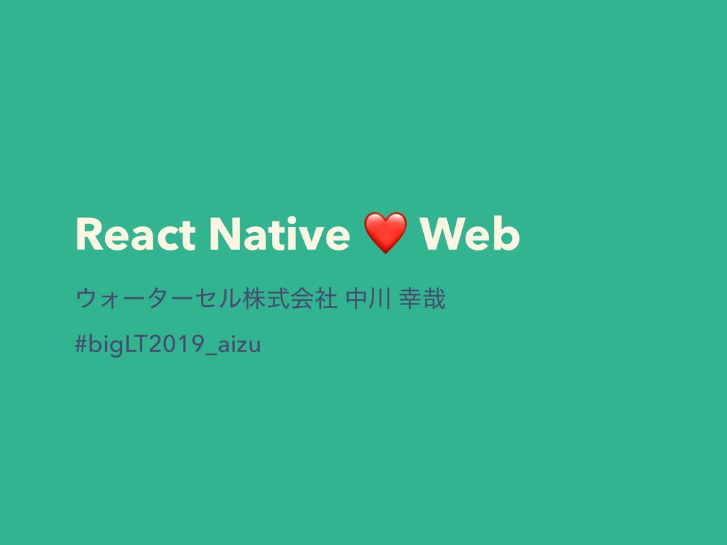 React Native ❤ Web ΢Υʔλʔηϧגࣜձࣾ த઒ ޾࠸ #bigLT2019...