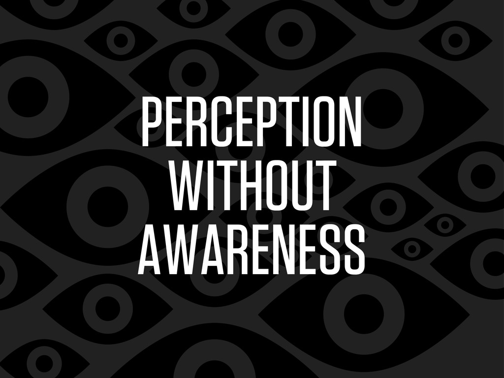 PERCEPTION WITHOUT AWARENESS