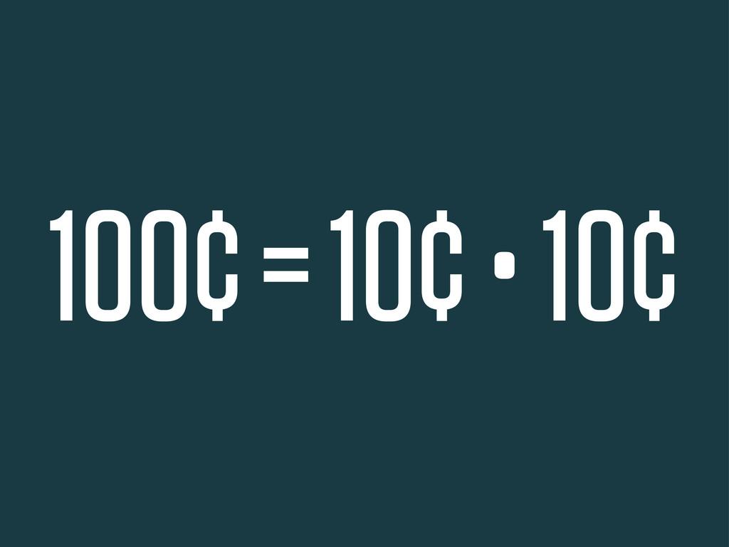 100¢ = 10¢ • 10¢