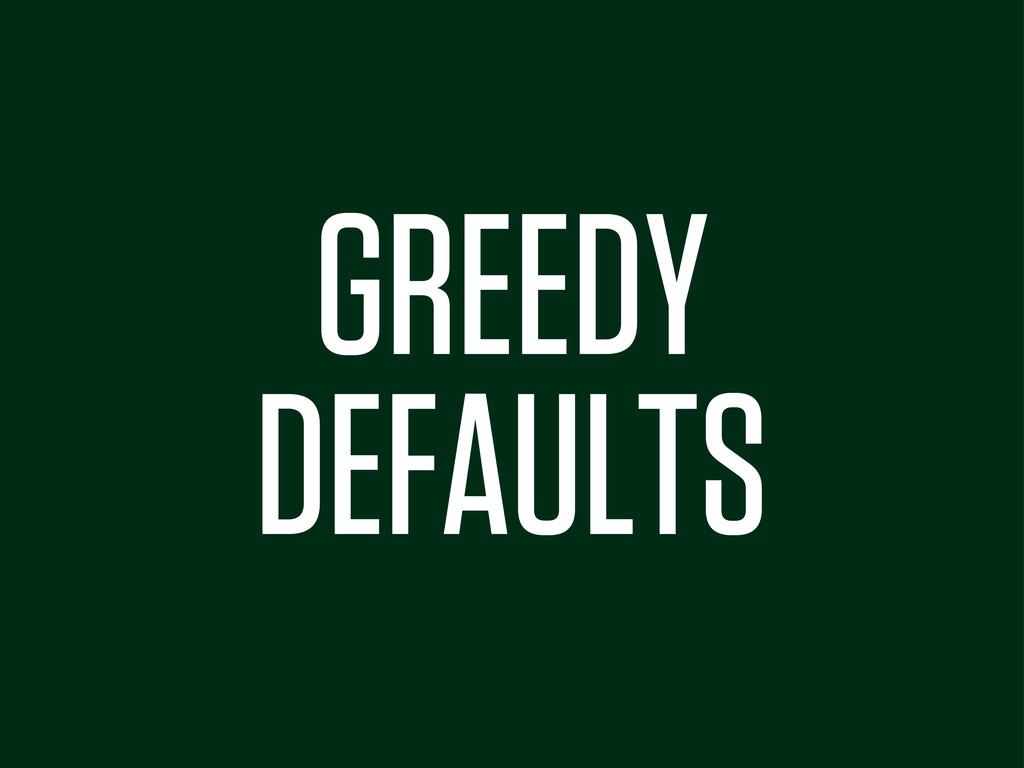 GREEDY DEFAULTS